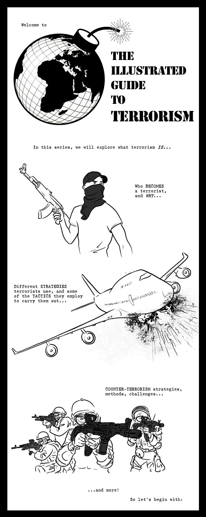 Welcome to the Illustrated Guide to Terrorism. In this series, we will explore what terrorism is - who becomes a terrorist, and why - different strategies and tactics terrorists use - counterterrorism strategies and challenges - and much more!